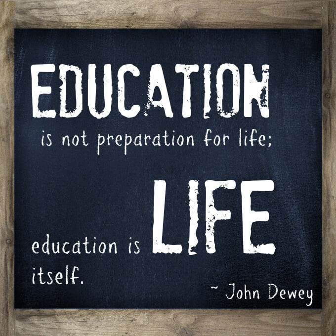 Education is not preparation for life; education is life itself.  This teacher quote makes me smile