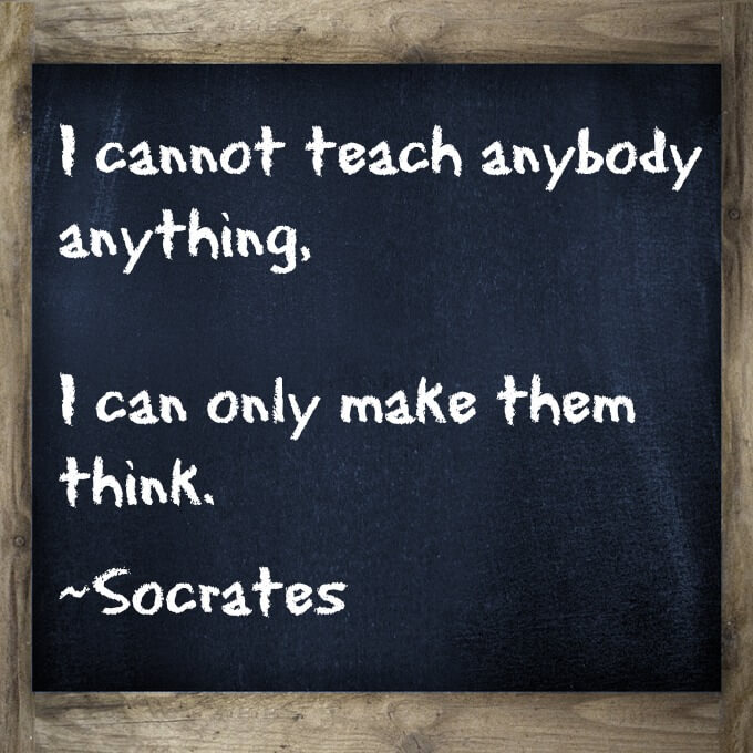 I cannot teach anybody anything, I can only make them think.   Love this Quote About Teaching