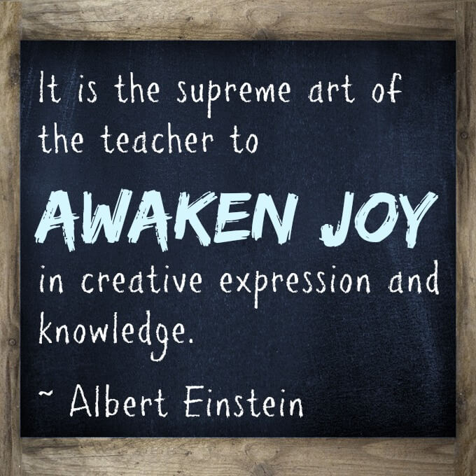 It is the supreme art of the teacher to awaken joy in creative expression and knowledge.   ~ Albert Einstein