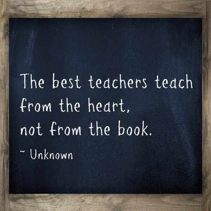 The best teachers teach from the heart, not from the book.